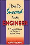 How to Succeed As an Engineer : A Practical Guide to Enhance Your Career, Yuzuriha, Todd, 0965908437
