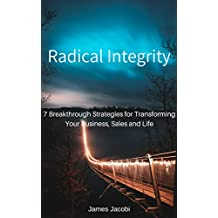 Radical Integrity: 7 Breakthrough Strategies on Transforming Your Business, Sales and Life