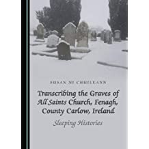 Transcribing the Graves of All Saints Church, Fenagh, County Carlow, Ireland: Sleeping Histories