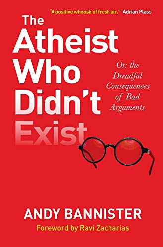 The Atheist Who Didnt Exist: Or the dreadful consequences of bad arguments Andy Bannister