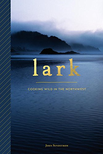 Lark: Cooking Wild in the Northwest by John Sundstrom