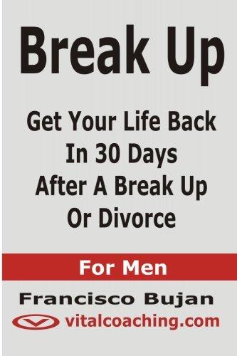 Break Up - Get Your Life Back In 30 Days After A Break Up Or Divorce - For Men PDF