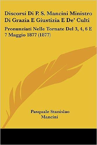 Discorsi Di P. S. Mancini Ministro Di Grazia E Giustizia E de' Culti: Pronunziati Nelle Tornate del 3, 4, 6 E 7 Maggio 1877 (1877)