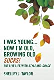 I Was Young...Now I'm Old, Growing Old Sucks!: But Live Life With Style And Grace