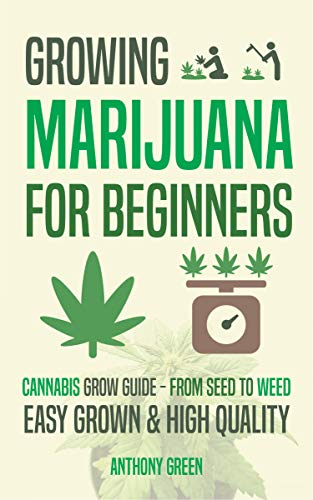 Growing Marijuana for Beginners: Cannabis Grow Guide - From Seed to Weed ()