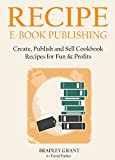 RECIPE E-BOOK PUBLISHING (2016 Version): Create, Publish and Sell Cookbook Recipes for Fun & Profits