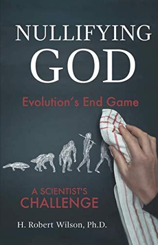 Nullifying God: Evolution's End Game, A Scientist's Challenge