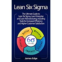 Lean Six Sigma: The Ultimate Guide to Lean Six Sigma, Lean Enterprise, and Lean Manufacturing, with Tools Included for Increased Efficiency and Higher Customer Satisfaction