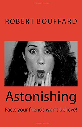 Read Online Astonishing: Facts that your friends won't believe (Astonishing: Things to tell your friends they won't believe!) (Volume 1) pdf epub