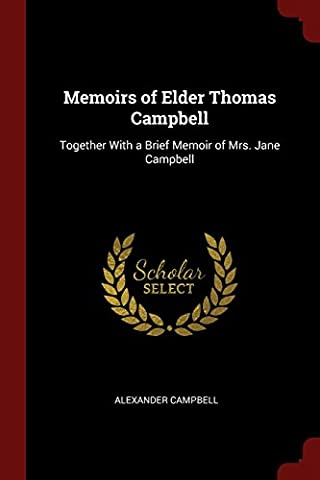 Memoirs of Elder Thomas Campbell: Together With a Brief Memoir of Mrs. Jane Campbell (Alexander Campbell)