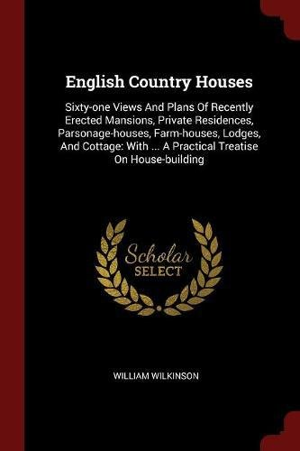 Read Online English Country Houses: Sixty-one Views And Plans Of Recently Erected Mansions, Private Residences, Parsonage-houses, Farm-houses, Lodges, And Cottage: With ... A Practical Treatise On House-building pdf epub