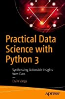 Practical Data Science with Python 3: Synthesizing Actionable Insights from Data Front Cover