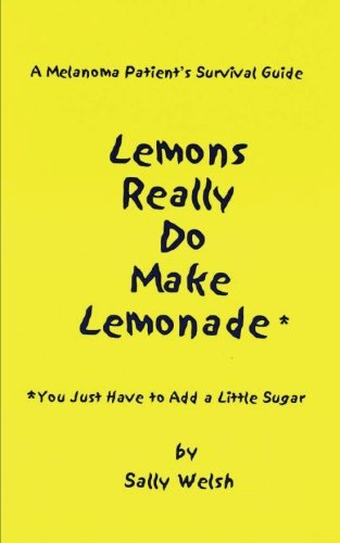 A Melanoma Patient's Survival Guide: Lemons Really Do Make Lemonade: You Just Have to Add a Little Sugar