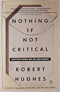 robert hughes critical essays In his recent memoir, things i didn't know, art critic robert hughes pinpoints the moment he decided to leave his native australia to begin a new life.
