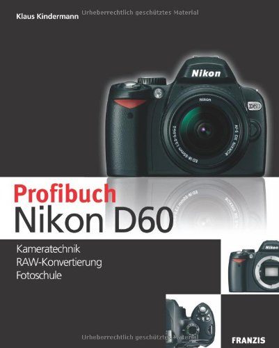 Das Profibuch Nikon D60: Kameratechnik - RAW Konvertierung - Fotoschule