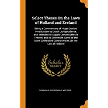 Select Theses On the Laws of Holland and Zeeland: Being a Commentary of Hugo Grotius' Introduction to Dutch Jurisprudence, and Intended to Supply ... Controversies On the Law of Holland