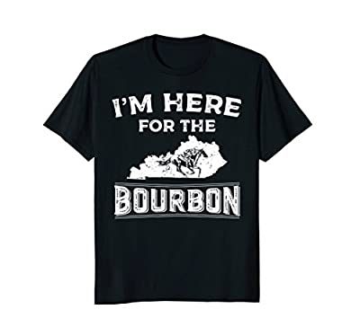 Funny Shirt Gift For Kentucky Born I'm Here For The Bourbon