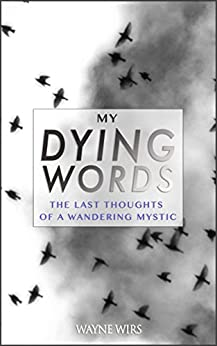 My Dying Words: The Last Thoughts Of A Wandering Mystic by [Wirs, Wayne]