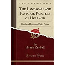 The Landscape and Pastoral Painters of Holland: Ruisdael, Hobbema, Cuijp, Potter (Classic Reprint)
