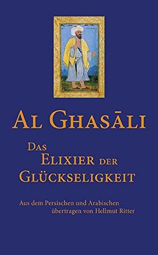 Das Elixier der Glückseligkeit Gebundenes Buch – 15. Februar 2016 Al-Ghasâli Hellmut Ritter 3737410194 Nichtchristliche Religionen