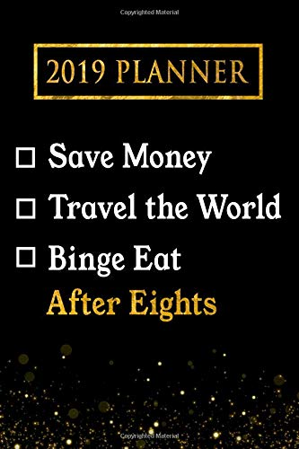 2019 Planner: Save Money, Travel the World, Binge Eat After Eights: After Eights 2019 Planner