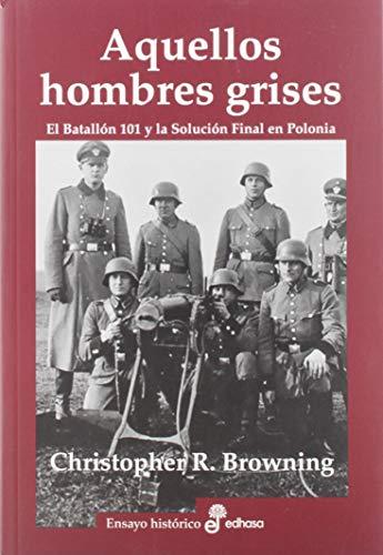 Aquellos hombres grises. Batallón 101 y solución en Polonia (Ensayo histórico) por Christopher R. Browning,Montse Batista,Eduardo Hojmann