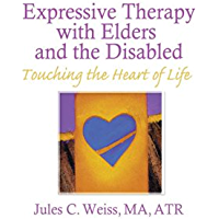 Expressive Therapy With Elders and the Disabled: Touching the Heart of Life