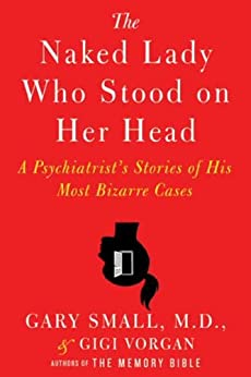 In the vein of The Man Who Mistook His Wife for a Hat:  The Naked Lady Who Stood on Her Head: A Psychiatrist's Stories of His Most Bizarre Cases by Gary Small & Gigi Vorgan