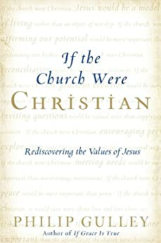 If the Church Were Christian: Rediscovering the Values of Jesus by [Gulley, Philip]
