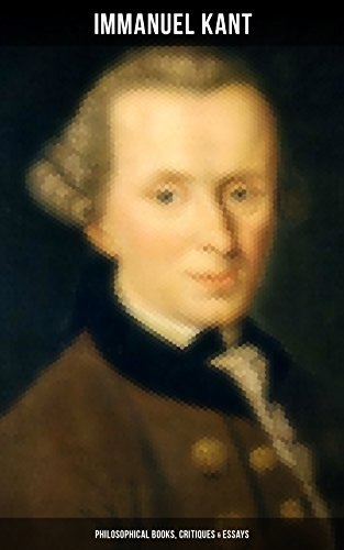 IMMANUEL KANT: Philosophical Books, Critiques & Essays: Biography, The Critique of Pure Reason, The Critique of Practical Reason, The Critique of Judgment, ... Perpetual Peace and more (English Edition)