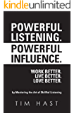 Powerful Listening. Powerful Influence. Work Better. Live Better. Love Better: by Mastering the Art of Skillful Listening