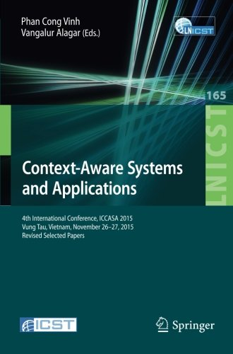 Context-Aware Systems and Applications: 4th International Conference, ICCASA 2015, Vung Tau, Vietnam, November 26-27, 2015, Revised Selected Papers ... and Telecommunications Engineering) by Springer