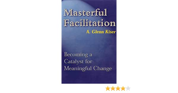Masterful Facilitation: Becoming a Catalyst for Meaningful Change