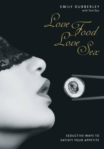Love Food Love Sex: Seriously Seductive Ways to Satisfy Your Appetite por Emily Dubberley