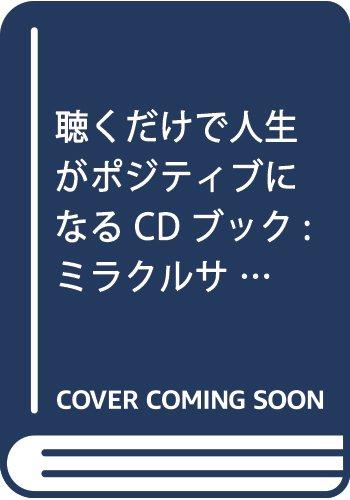 聴くだけで人生がポジティブになる CDブック: ミラクルサウンドの驚きの効果!