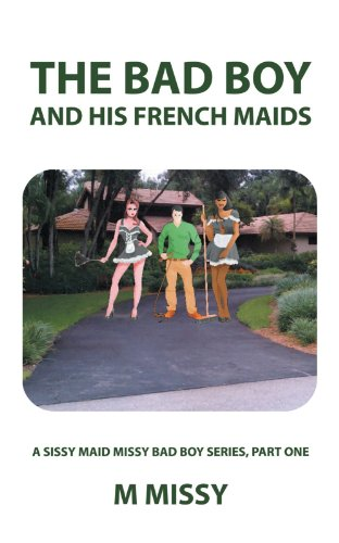 The Bad Boy and His French Maids: A Sissy Maid Missy Bad Boy Series, Part One]()