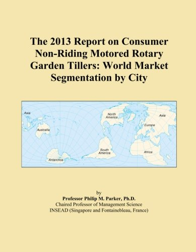 The 2013 Report on Consumer Non-Riding Motored Rotary Garden Tillers: World Market Segmentation by City