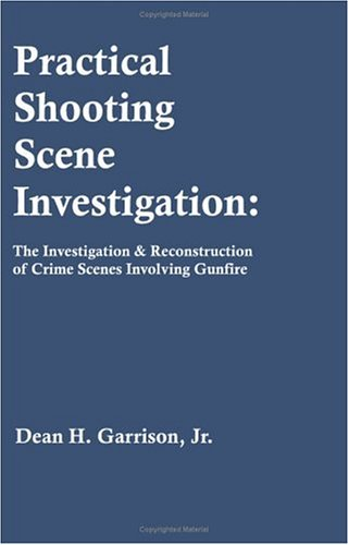 Practical Shooting Scene Investigation: The Investigation & Reconstruction of Crime Scenes Involving Gunfire