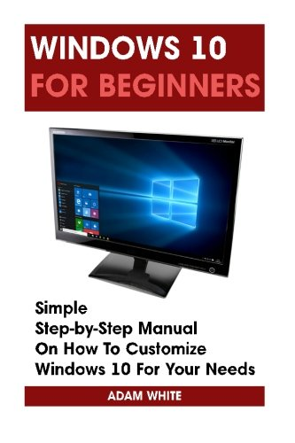 Windows 10 For Beginners: Simple Step-by-Step Manual On How To Customize Windows 10 For Your Needs.: (Windows 10 For Beginners - Pictured Guide) ... 10 books, Ultimate user guide to Windows 10)