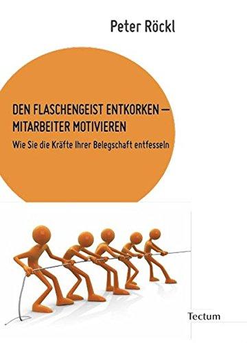 DEN FLASCHENGEIST ENTKORKEN – MITARBEITER MOTIVIEREN: Wie Sie die Kräfte Ihrer Belegschaft entfesseln