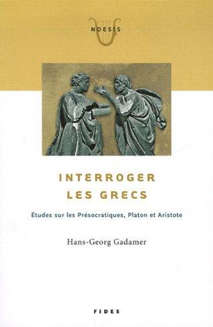 Interroger les Grecs : Etudes sur les Présocratiques, Platon et Aristote PDF