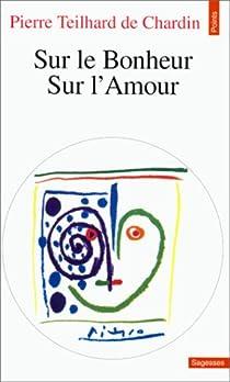 Sur le bonheur : Sur l'amour par Teilhard de Chardin