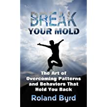 Break Your Mold: The Art of Overcoming Patterns and Behaviors that Hold You Back