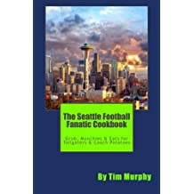 The Seattle Football Fanatic Cookbook: Grub, Munchies & Eats for Tailgaters and Couch Potatoes (Cookbooks for Guys) (Volume 34)