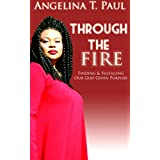 Through The Fire: Finding and Fulfilling Our God-Given Purpose