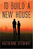 To Build a New House, Katherine Stewart, 1413726127