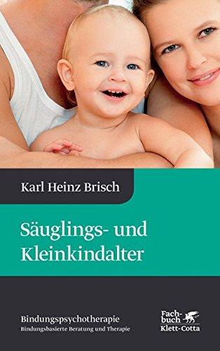 Säuglings- und Kleinkindalter: Karl Heinz Brisch Bindungspsychotherapie - Bindungsbasierte Beratung und Therapie
