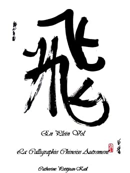 EN PLEIN VOL - La Calligraphie Chinoise Autrement (French Edition) by [Petitjean-Kail, Catherine]