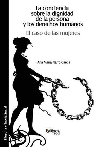 La Conciencia Sobre La Dignidad de La Persona y Los Derechos Humanos. El Caso de Las Mujeres (Spanish Edition)