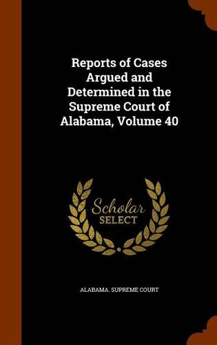 Read Online Reports of Cases Argued and Determined in the Supreme Court of Alabama, Volume 40 ebook